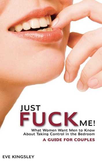 Just Fuck Me! - What Women Want Men to Know About Taking Control in the Bedroom (A Guide for Couples) ebook by Eve Kingsley