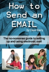 How to send an email - Everything you wanted to know about sending and receiving emails! ebook by Dave Barry