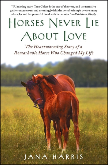 Horses Never Lie about Love - The Heartwarming Story of a Remarkable Horse Who Changed the World around Her ebook by Jana Harris