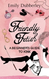 Friendly Fetish - A Beginner's Guide to Kink ebook by Emily Dubberley