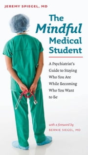 The Mindful Medical Student - A Psychiatrist's Guide to Staying Who You Are While Becoming Who You Want to Be ebook by Jeremy Spiegel M.D.,Bernie Siegel M.D.
