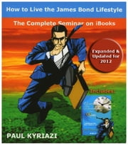 How to Live the James Bond Lifestyle - The Complete Seminar ebook by Paul Kyriazi