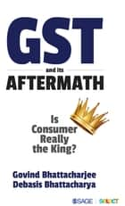 GST and Its Aftermath - Is Consumer Really the King? ebook by Govind Bhattacharjee, Debasis Bhattacharya