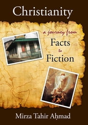 Christianity: A Journey from Facts to Fiction ebook by Mirza Tahir Ahmad