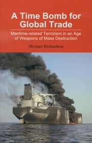 A Time Bomb for Global Trade: Maritime-related Terrorism in an Age of Weapons of Mass Destruction ebook by Michael Richardson