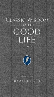 Classic Wisdom for the Good Life ebook by Bryan Curtis