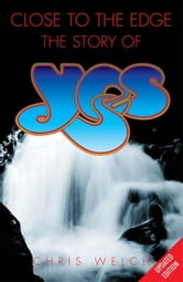 Close to the Edge: The Story of Yes ebook by Chris Welch