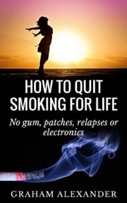 How To Quit Smoking For Life: No gum, patches, relapses or electronics ebook by Graham Alexander
