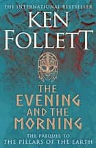 The Evening and the Morning - The Prequel to The Pillars of the Earth, A Kingsbridge Novel ebook by Ken Follett