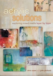 Acrylic Solutions - Exploring Mixed Media Layer by Layer ebook by Chris Cozen,Julie Prichard