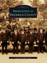 "Firefighting in Frederick County ebook by Clarence ""Chip"" Jewell"