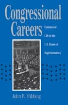 Congressional Careers - Contours of Life in the U.S. House of Representatives ebook by John R. Hibbing
