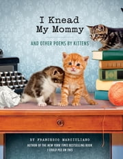 I Knead My Mommy - And Other Poems by Kittens ebook by Francesco Marciuliano