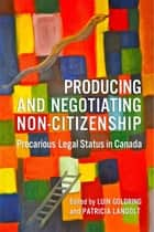 Producing and Negotiating Non-Citizenship - Precarious Legal Status in Canada ebook by Luin Goldring, Patricia  Landolt
