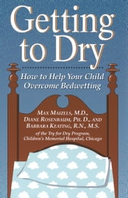 Getting To Dry - How to Help Your Child Overcome Bedwetting ebook by Max Maizels,Diane Rosenbaum Author,Barbara Keating