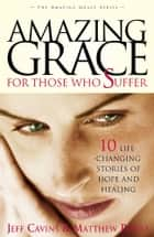 Amazing Grace for Those Who Suffer - 10 Life-Changing Stories of Hope and Healing ebook by Jeff Cavins, Matthew Pinto