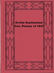 Orville Southerland Cox, Pioneer of 1847 ebook by Adelia B. Cox Sidwell