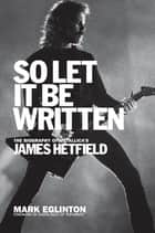 So Let It Be Written - The Biography of Metallica's James Hetfield ebook by Mark Eglinton, Chuck Billy