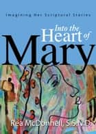 Into the Heart of Mary - Imagining Her Scriptural Stories ebook by Rea McDonnell S.S.N.D.