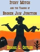 Itchy Mitch and the Taming of Broken Jaw Junction ebook by Duane L. Ostler