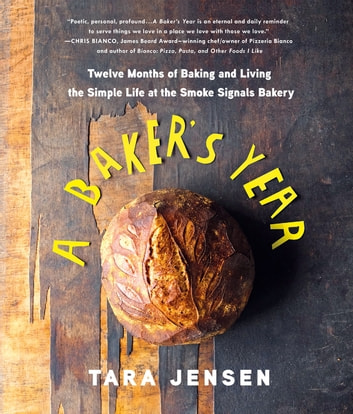 A Baker's Year - Twelve Months of Baking and Living the Simple Life at the Smoke Signals Bakery ebook by Tara Jensen