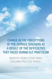 Change in the Perceptions of Pre-Service Teachers as a Result of the Difficulties They Faced During Elt Practicum - Insights from a Four-Week Teaching Practice Period. ebook by Chnara  Hassan Khdhir