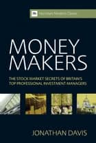 Money Makers - The Stock Market Secrets of Britain's Top Professional Investment Managers ebook by Jonathan Davis