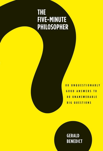 The Five-Minute Philosopher - 80 Unquestionably Good Answers to 80 Unanswerable Big Questions ebook by Gerald Benedict