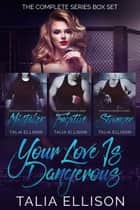 Your Love Is Dangerous: The Complete Series Box Set ebook by Talia Ellison