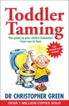 Toddler Taming - A Parent's Guide to the First Four Years ebook by Dr Christopher Green