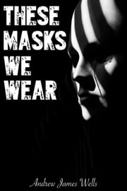 These Masks We Wear ebook by Andrew James Wells