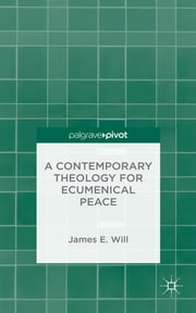 A Contemporary Theology for Ecumenical Peace ebook by James E. Will