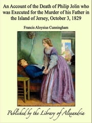 An Account of the Death of Philip Jolin who was Executed for the Murder of his Father in the Island of Jersey, October 3, 1829 ebook by Francis Aloysius Cunningham