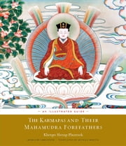 The Karmapas and Their Mahamudra Forefathers - An Illustrated Guide ebook by Khenpo Sherap Phuntsok,Lama Rigzin,Michele Martin,His Holiness the Seventeenth Karmapa,Khenchen Thrangu Rinpoche