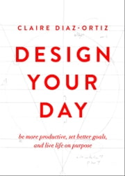 Design Your Day - Be More Productive, Set Better Goals, and Live Life On Purpose ebook by Claire Diaz-Ortiz