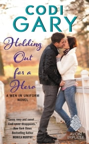 Holding Out for a Hero - A Men in Uniform Novel ebook by Codi Gary