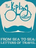 From Sea to Sea - Letters of Travel ebook by Rudyard Kipling
