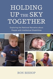 Holding Up The Sky Together - Unpacking the National Narrative about People with Intellectual Disabilities ebook by Morgan Weiss, Sadie Pennington, Ronald Bishop