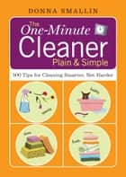 The One-Minute Cleaner Plain & Simple - 500 Tips for Cleaning Smarter, Not Harder ebook by Donna Smallin