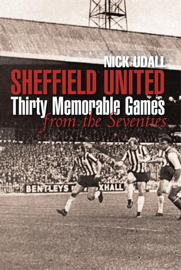 Sheffield United Thirty Memorable Games from the Seventies ebook by Nick Udall