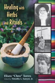 "Healing with Herbs and Rituals - A Mexican Tradition ebook by Torres Eliseo ""Cheo"",Timothy L. Sawyer"
