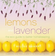 Lemons and Lavender - The Eco Guide to Better Homekeeping ebook by Billee Sharp,Anneli Rufus