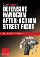 Gun Digest's Defensive Handgun, After-Action Street Fight eShort ebook by David Fessenden