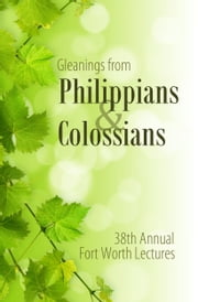 Gleanings From Philippians & Colossians - 38th Annual Fort Worth Lectures ebook by Maxie Boren
