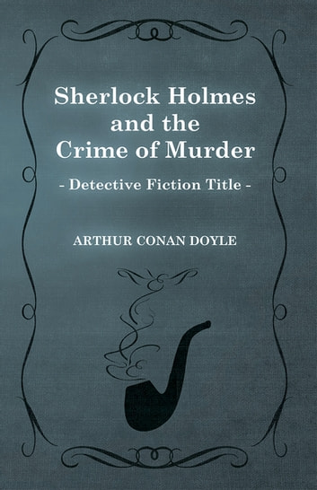Sherlock Holmes and the Crime of Murder (A Collection of Short Stories) ebook by Arthur Conan Doyle