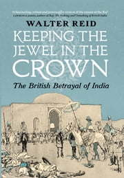 Keeping the Jewel in the Crown - The British Betrayal of India ebook by Walter Reid