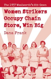 Women Strikers Occupy Chain Stores, Win Big - The 1937 Woolworth's Sit-Down ebook by Dana Frank