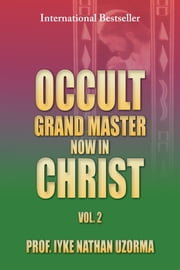 OCCULT GRAND MASTER NOW IN CHRIST VOL. 2 - VOL. 2 ebook by PROF. IYKE NATHAN UZORMA
