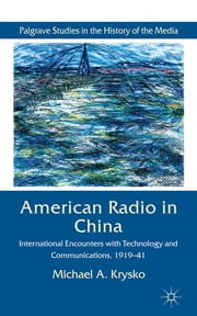American Radio in China - International Encounters with Technology and Communications, 1919-41 ebook by Michael A. Krysko