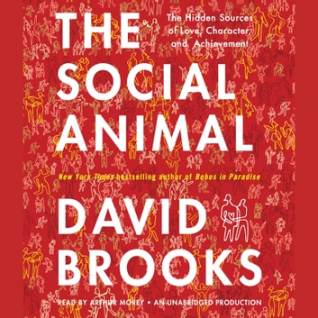 The Social Animal - The Hidden Sources of Love, Character, and Achievement audiobook by David Brooks